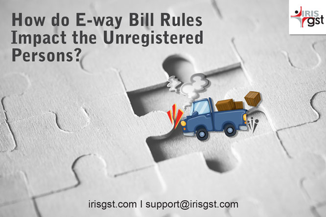How do E-way Bill Rules Impact the Unregistered Persons?