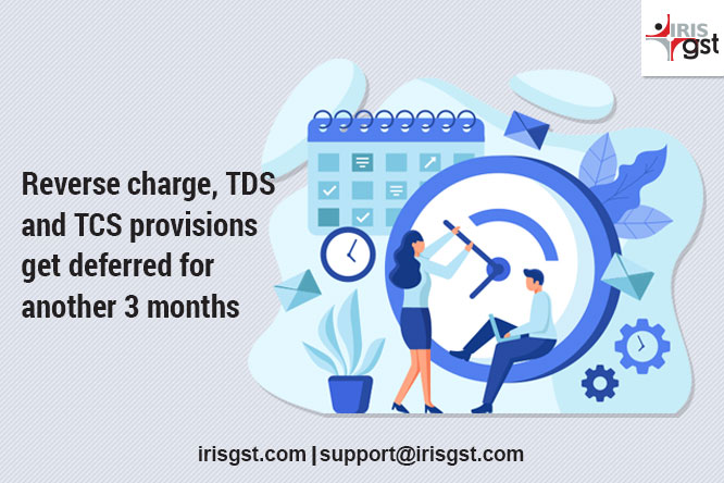 Reverse Charge, TDS and TCS Provisions get Deferred for another 3 Months