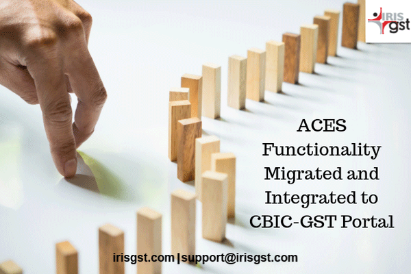 ACES Functionality Migrated and Integrated to CBIC-GST Portal