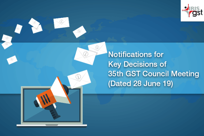 Notifications for Key Decisions of 35th GST Council Meeting (Dated 28 June 19)