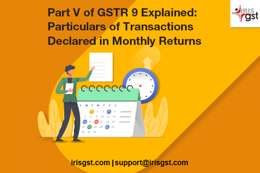 Part V of GSTR 9 Explained: Particulars of Transactions Declared in Monthly Returns