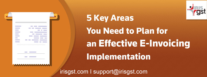 5 Key Areas You Need to Plan for an Effective E-Invoicing Implementation