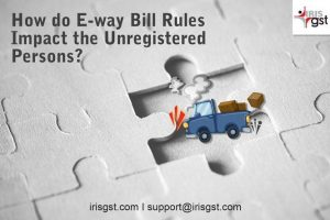 How do E-way Bill Rules Impact The Unregistered Persons