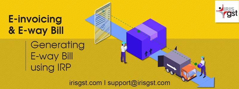 E-invoicing and E-way Bill: Generating E-way Bill using IRP
