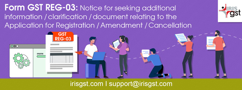 Form GST REG-03: Notice for seeking additional information/clarification/ document relating to the Application for Registration/Amendment/ Cancellation