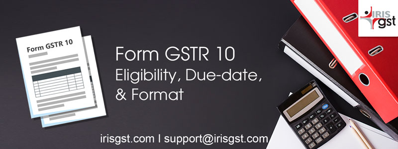 GSTR 10: Eligibility, Due-date and Format