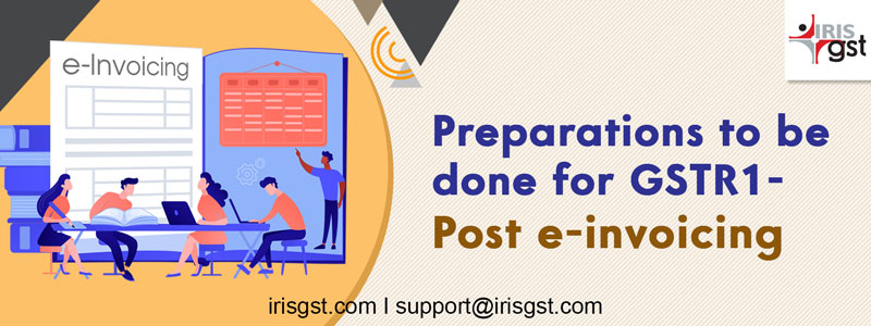 Preparations to be done for GSTR1 – Post e-invoicing