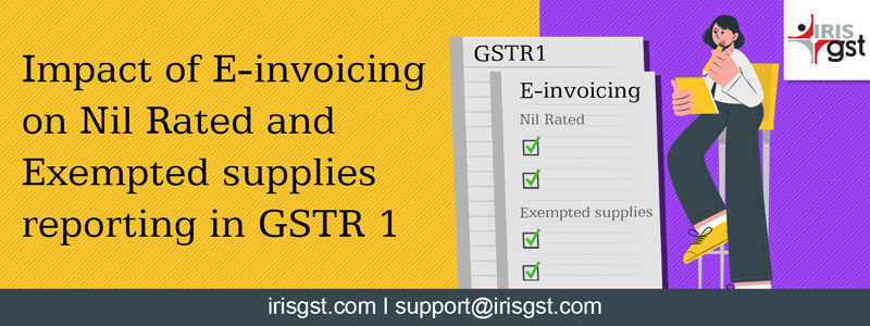Impact of e-invoicing on Nil rated and exempted goods reporting in GSTR 1