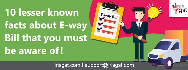 10 lesser-known facts about the E-way Bill that you must be aware of!