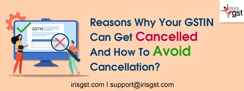 Reasons Why Your GSTIN Can Get Cancelled And How To Avoid Cancellation?