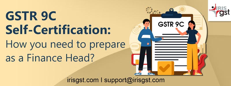 GSTR 9C Self-Certification: How You Need to Prepare as a Finance Head?