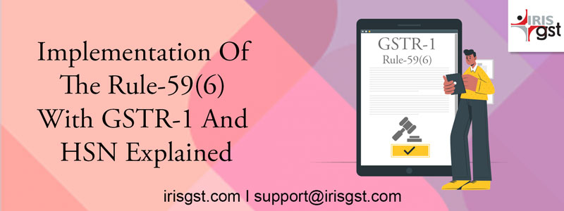 Implementation of Rule-59(6) and HSN with GSTR-1 Filing