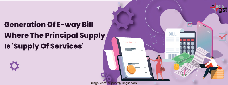 Generation Of E-way Bill Where The Principal Supply Is Supply Of Services